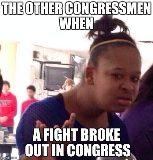 Black Girl Wat Meme | THE OTHER CONGRESSMEN WHEN A FIGHT BROKE OUT IN CONGRESS | image tagged in memes,black girl wat | made w/ Imgflip meme maker