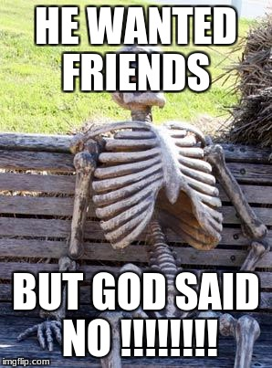 Waiting Skeleton Meme | HE WANTED FRIENDS BUT GOD SAID NO !!!!!!!! | image tagged in memes,waiting skeleton | made w/ Imgflip meme maker