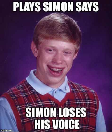 Bad Luck Brian Meme | PLAYS SIMON SAYS SIMON LOSES HIS VOICE | image tagged in memes,bad luck brian | made w/ Imgflip meme maker