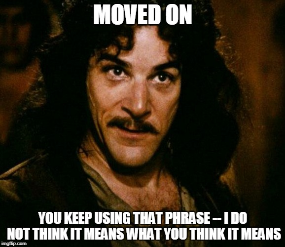 inconceivable  | MOVED ON YOU KEEP USING THAT PHRASE -- I DO NOT THINK IT MEANS WHAT YOU THINK IT MEANS | image tagged in inconceivable | made w/ Imgflip meme maker