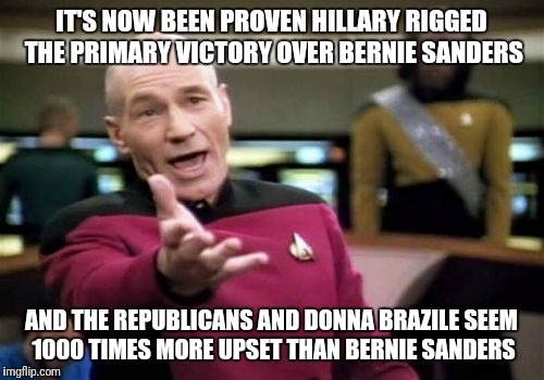Picard Wtf Meme | IT'S NOW BEEN PROVEN HILLARY RIGGED THE PRIMARY VICTORY OVER BERNIE SANDERS AND THE REPUBLICANS AND DONNA BRAZILE SEEM 1000 TIMES MORE UPSET | image tagged in memes,picard wtf | made w/ Imgflip meme maker