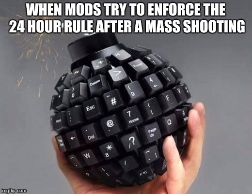 WHEN MODS TRY TO ENFORCE THE 24 HOUR RULE AFTER A MASS SHOOTING | image tagged in keyboard bomb | made w/ Imgflip meme maker