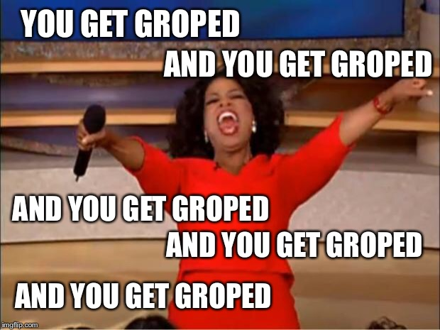 Oprah You Get A Meme | YOU GET GROPED AND YOU GET GROPED AND YOU GET GROPED AND YOU GET GROPED AND YOU GET GROPED | image tagged in memes,oprah you get a | made w/ Imgflip meme maker