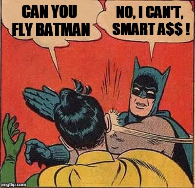 Batman Slapping Robin Meme | CAN YOU FLY BATMAN NO, I CAN'T, SMART A$$ ! | image tagged in memes,batman slapping robin | made w/ Imgflip meme maker