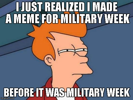 How bizarre... | I JUST REALIZED I MADE A MEME FOR MILITARY WEEK BEFORE IT WAS MILITARY WEEK | image tagged in memes,futurama fry | made w/ Imgflip meme maker
