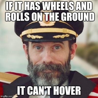 captain obvious | IF IT HAS WHEELS AND ROLLS ON THE GROUND IT CAN'T HOVER | image tagged in captain obvious | made w/ Imgflip meme maker