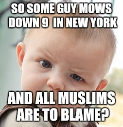 Skeptical Baby Meme | SO SOME GUY MOWS DOWN 9  IN NEW YORK AND ALL MUSLIMS ARE TO BLAME? | image tagged in memes,skeptical baby | made w/ Imgflip meme maker