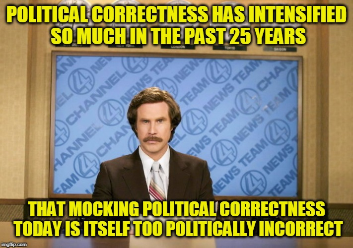 This just in | POLITICAL CORRECTNESS HAS INTENSIFIED SO MUCH IN THE PAST 25 YEARS THAT MOCKING POLITICAL CORRECTNESS TODAY IS ITSELF TOO POLITICALLY INCORR | image tagged in this just in | made w/ Imgflip meme maker