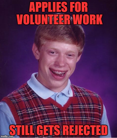 Bad Luck Brian Meme | APPLIES FOR VOLUNTEER WORK STILL GETS REJECTED | image tagged in memes,bad luck brian | made w/ Imgflip meme maker