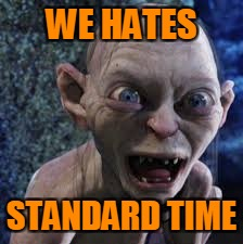Standard Time | WE HATES STANDARD TIME | image tagged in gollum,memes | made w/ Imgflip meme maker
