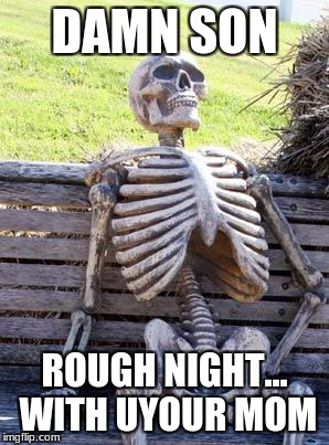 Waiting Skeleton Meme | DAMN SON ROUGH NIGHT... WITH UYOUR MOM | image tagged in memes,waiting skeleton | made w/ Imgflip meme maker