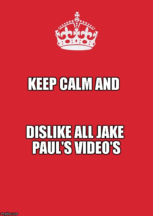 Keep Calm And Carry On Red Meme | KEEP CALM AND DISLIKE ALL JAKE PAUL'S VIDEO'S | image tagged in memes,keep calm and carry on red | made w/ Imgflip meme maker