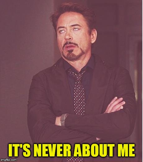 Face You Make Robert Downey Jr Meme | IT'S NEVER ABOUT ME | image tagged in memes,face you make robert downey jr | made w/ Imgflip meme maker