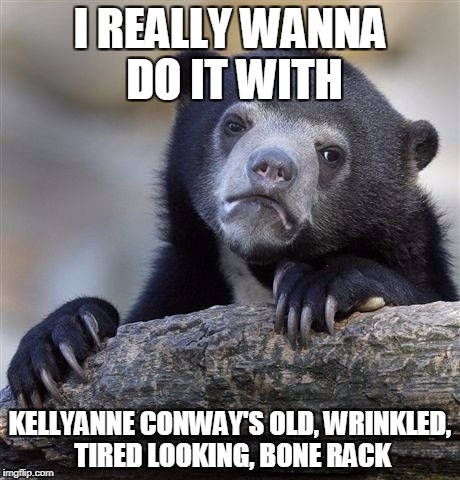 But I wouldn't do Denis Leary | I REALLY WANNA DO IT WITH KELLYANNE CONWAY'S OLD, WRINKLED, TIRED LOOKING, BONE RACK | image tagged in memes,confession bear,kellyanne conway | made w/ Imgflip meme maker