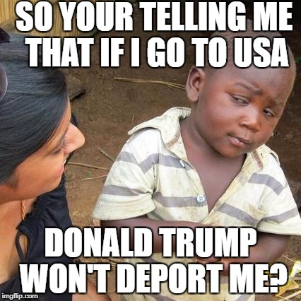 Third World Skeptical Kid Meme | SO YOUR TELLING ME THAT IF I GO TO USA DONALD TRUMP WON'T DEPORT ME? | image tagged in memes,third world skeptical kid | made w/ Imgflip meme maker