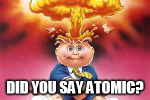 Adam Bomb (mind blown) | DID YOU SAY ATOMIC? | image tagged in adam bomb mind blown | made w/ Imgflip meme maker