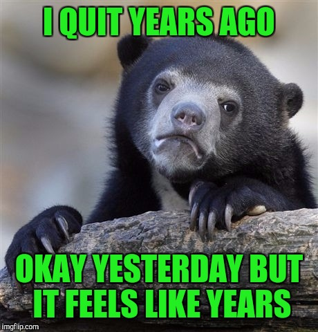 Confession Bear Meme | I QUIT YEARS AGO OKAY YESTERDAY BUT IT FEELS LIKE YEARS | image tagged in memes,confession bear | made w/ Imgflip meme maker