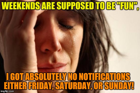 "First World Problems Meme | WEEKENDS ARE SUPPOSED TO BE ""FUN"", I GOT ABSOLUTELY NO NOTIFICATIONS EITHER FRIDAY, SATURDAY, OR SUNDAY! 