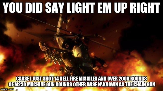 YOU DID SAY LIGHT EM UP RIGHT CAUSE I JUST SHOT 14 HELL FIRE MISSILES AND OVER 2000 ROUNDS OF M230 MACHINE GUN ROUNDS OTHER WISE NKNOWN AS T | made w/ Imgflip meme maker