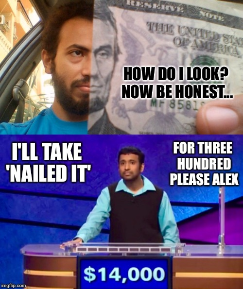 Pretty Good Matchup I'd Say | HOW DO I LOOK? NOW BE HONEST... I'LL TAKE 'NAILED IT' FOR THREE HUNDRED PLEASE ALEX | image tagged in abraham lincoln,lookalike,money,jeopardy,game show | made w/ Imgflip meme maker