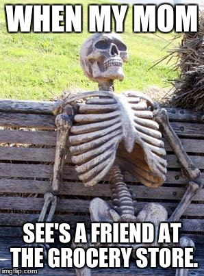 Waiting Skeleton Meme | WHEN MY MOM SEE'S A FRIEND AT THE GROCERY STORE. | image tagged in memes,waiting skeleton | made w/ Imgflip meme maker
