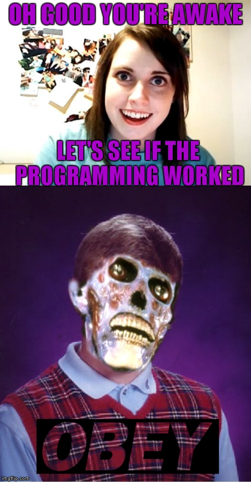 I think it worked... | OH GOOD YOU'RE AWAKE LET'S SEE IF THE PROGRAMMING WORKED | image tagged in overly attached girlfriend,bad luck brian,programming,obey | made w/ Imgflip meme maker