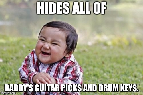 Evil Toddler Meme | HIDES ALL OF DADDY'S GUITAR PICKS AND DRUM KEYS. | image tagged in memes,evil toddler | made w/ Imgflip meme maker
