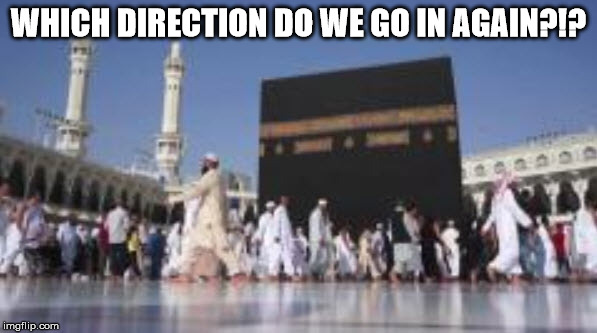 mass confusion | WHICH DIRECTION DO WE GO IN AGAIN?!? | image tagged in islam,islamic terrorism,islamic state,radical islam,islamic,funny | made w/ Imgflip meme maker