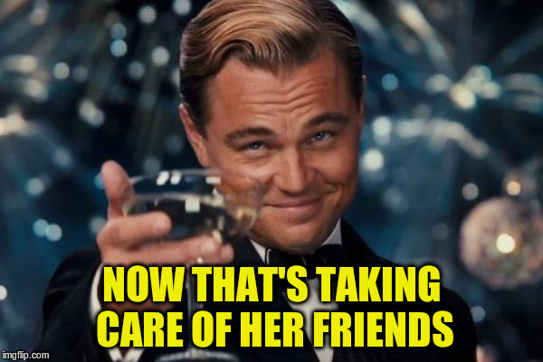 Leonardo Dicaprio Cheers Meme | NOW THAT'S TAKING CARE OF HER FRIENDS | image tagged in memes,leonardo dicaprio cheers | made w/ Imgflip meme maker