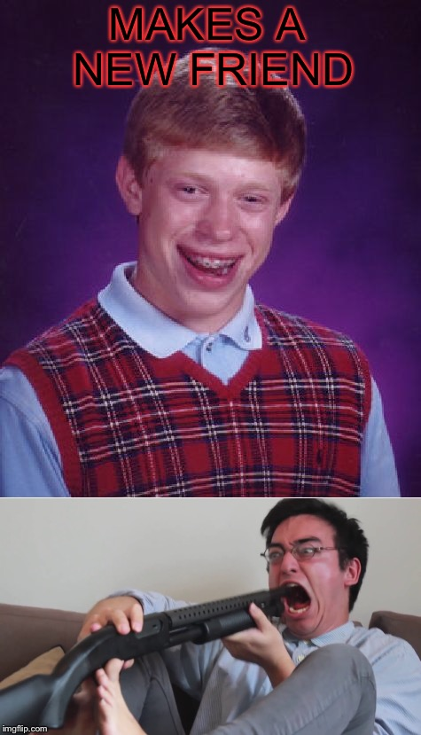 MAKES A NEW FRIEND | image tagged in bad luck brian,filthy frank shotgun,filthy frank,friends | made w/ Imgflip meme maker