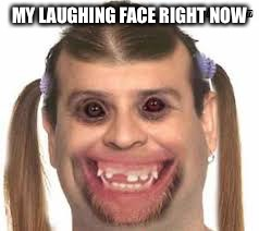 Creepy Ugly Guy???? | MY LAUGHING FACE RIGHT NOW | image tagged in creepy ugly guy | made w/ Imgflip meme maker