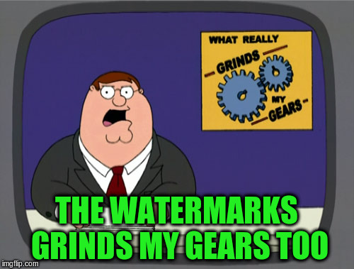 THE WATERMARKS GRINDS MY GEARS TOO | made w/ Imgflip meme maker