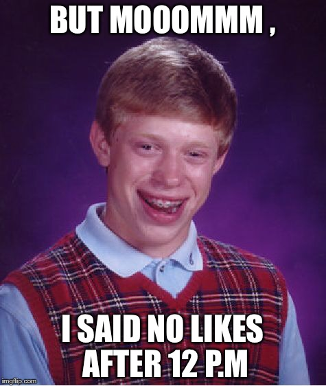 Bad Luck Brian Meme | BUT MOOOMMM , I SAID NO LIKES AFTER 12 P.M | image tagged in memes,bad luck brian | made w/ Imgflip meme maker