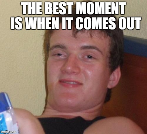 10 Guy Meme | THE BEST MOMENT  IS WHEN IT COMES OUT | image tagged in memes,10 guy | made w/ Imgflip meme maker