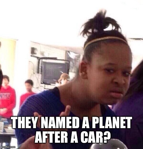 Black Girl Wat Meme | THEY NAMED A PLANET AFTER A CAR? | image tagged in memes,black girl wat | made w/ Imgflip meme maker