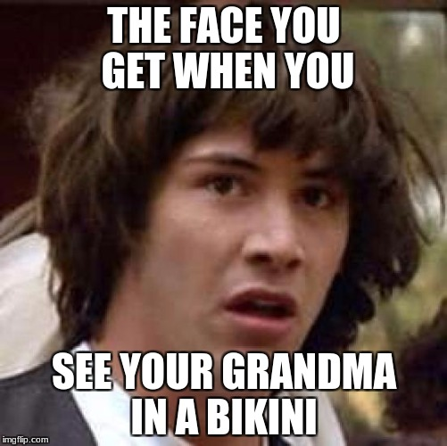 Conspiracy Keanu Meme | THE FACE YOU GET WHEN YOU SEE YOUR GRANDMA IN A BIKINI | image tagged in memes,conspiracy keanu | made w/ Imgflip meme maker