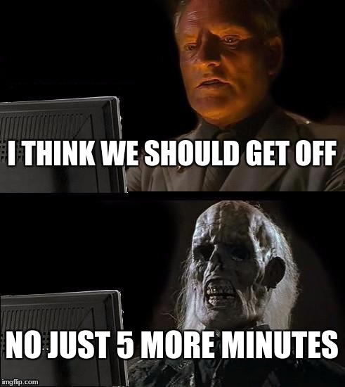 Ill Just Wait Here Meme | I THINK WE SHOULD GET OFF NO JUST 5 MORE MINUTES | image tagged in memes,ill just wait here | made w/ Imgflip meme maker