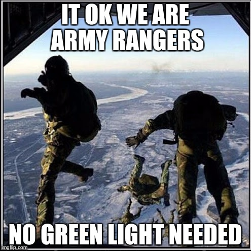 IT OK WE ARE ARMY RANGERS NO GREEN LIGHT NEEDED | made w/ Imgflip meme maker