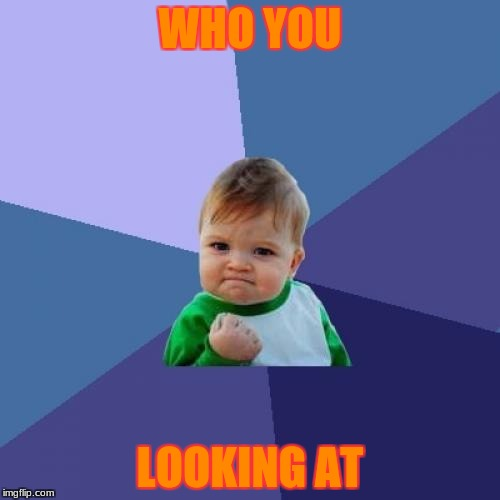 Success Kid Meme | WHO YOU LOOKING AT | image tagged in memes,success kid | made w/ Imgflip meme maker