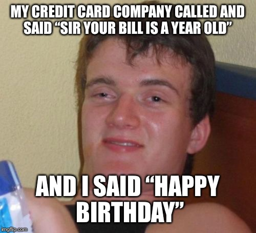 "10 Guy Meme | MY CREDIT CARD COMPANY CALLED AND SAID ""SIR YOUR BILL IS A YEAR OLD"" AND I SAID ""HAPPY BIRTHDAY"" 
