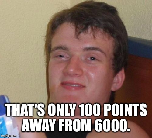10 Guy Meme | THAT'S ONLY 100 POINTS AWAY FROM 6000. | image tagged in memes,10 guy | made w/ Imgflip meme maker