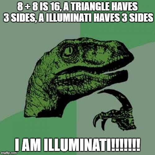 Philosoraptor Meme | 8 + 8 IS 16, A TRIANGLE HAVES 3 SIDES, A ILLUMINATI HAVES 3 SIDES I AM ILLUMINATI!!!!!!! | image tagged in memes,philosoraptor | made w/ Imgflip meme maker