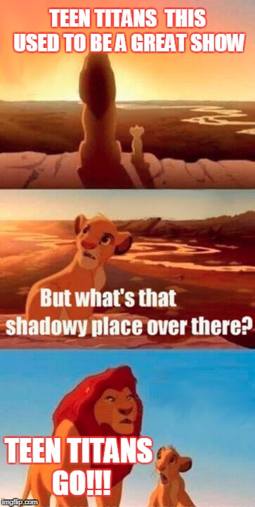 Simba Shadowy Place Meme | TEEN TITANS  THIS USED TO BE A GREAT SHOW TEEN TITANS GO!!! | image tagged in memes,simba shadowy place | made w/ Imgflip meme maker