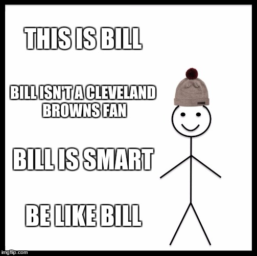 Be Like Bill Meme | THIS IS BILL BILL ISN'T A CLEVELAND BROWNS FAN BILL IS SMART BE LIKE BILL | image tagged in memes,be like bill | made w/ Imgflip meme maker