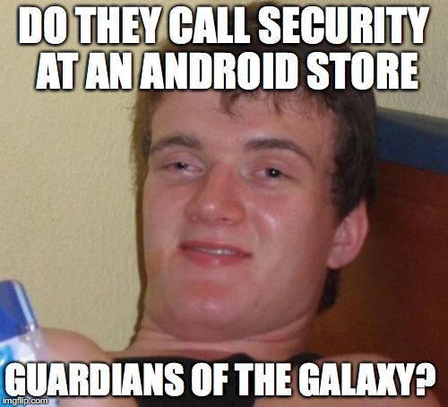 10 Guy Meme | DO THEY CALL SECURITY AT AN ANDROID STORE GUARDIANS OF THE GALAXY? | image tagged in memes,10 guy | made w/ Imgflip meme maker