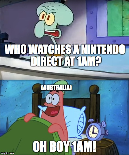 WHO WATCHES A NINTENDO DIRECT AT 1AM? OH BOY 1AM! (AUSTRALIA) | image tagged in who wants a krabby patty at 3am | made w/ Imgflip meme maker