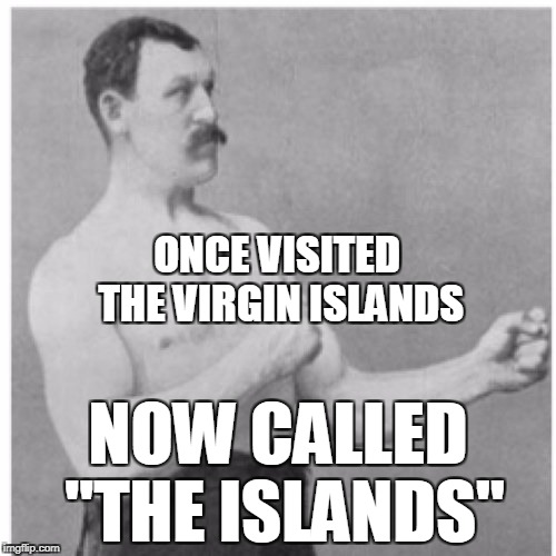 "Overly manly man | ONCE VISITED THE VIRGIN ISLANDS NOW CALLED ""THE ISLANDS"" 