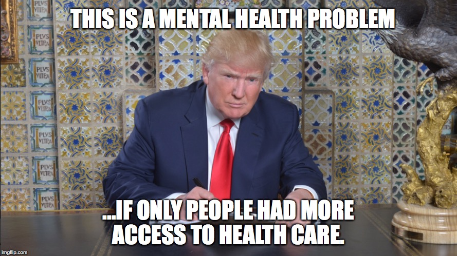 THIS IS A MENTAL HEALTH PROBLEM ...IF ONLY PEOPLE HAD MORE ACCESS TO HEALTH CARE. | image tagged in trumpire,the pres donald trump | made w/ Imgflip meme maker