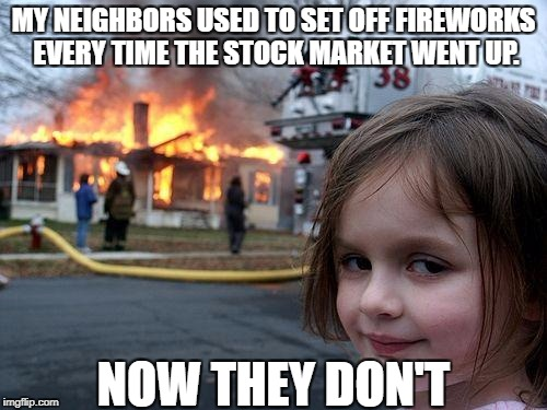 Bean's Memes | MY NEIGHBORS USED TO SET OFF FIREWORKS EVERY TIME THE STOCK MARKET WENT UP. NOW THEY DON'T | image tagged in memes,disaster girl | made w/ Imgflip meme maker