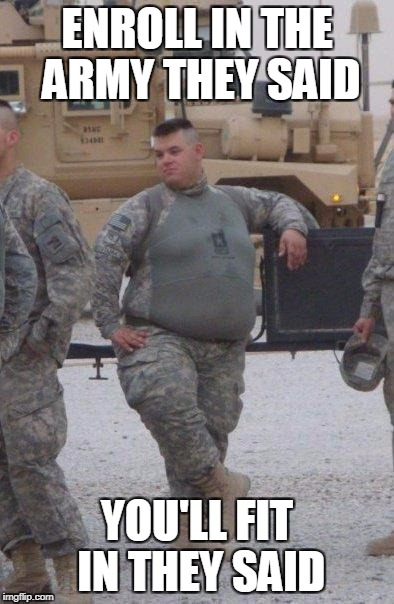 fat army soldier | ENROLL IN THE ARMY THEY SAID YOU'LL FIT IN THEY SAID | image tagged in fat army soldier | made w/ Imgflip meme maker
